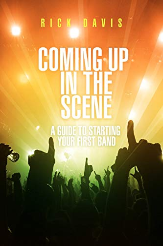 Coming Up In The Scene: A Guide To Starting Your First Band: Davis, Rick