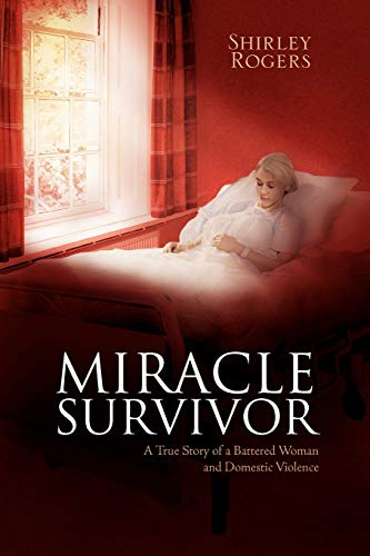 Miracle Survivor: A True Story of a Battered Woman and Domestic Violence (1465336419) by Rogers, Shirley