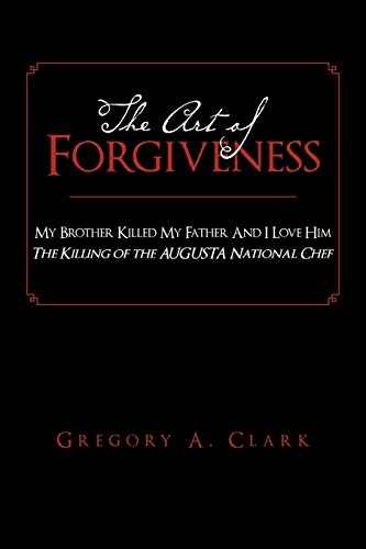 The Art of Forgiveness: My Brother Killed My Father and I Love Him: Gregory A Clark