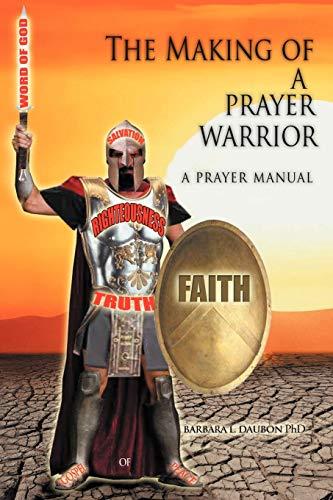The Making of a Prayer Warrior: A Prayer Manual: Barbara L Daubon