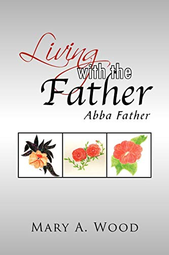 Living with the Father: Abba Father: Mary A Wood
