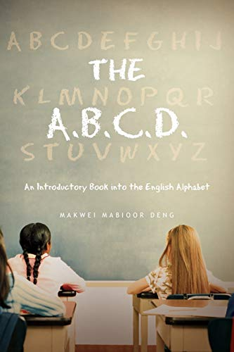 The A.B.C.D.: An Introductory Book into the English Alphabet: Deng, Makwei Mabioor