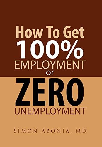 9781465349712: How to Get 100% Employment or Zero Unemployment