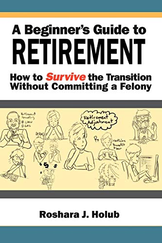 A Beginners Guide to Retirement: How to Survive the Transition Without Committing a Felony: Roshara...