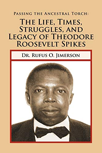9781465353566: Passing the Ancestral Torch: The Life, Times, Struggles, and Legacy of Theodore Roosevelt Spikes