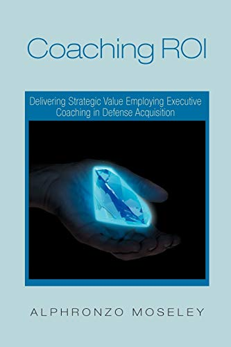 9781465361752: Coaching ROI: Delivering Strategic Value Employing Executive Coaching In Defense Acquisition