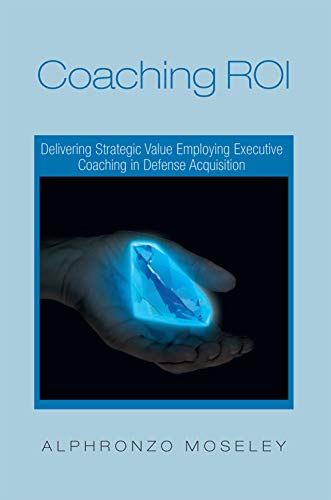 9781465361769: Coaching Roi: Delivering Strategic Value Employing Executive Coaching in Defense Acquisition