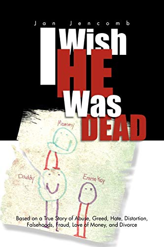 9781465372093: I Wish He Was Dead: Based on a True Story of Abuse, Greed, Hate, Distortion, Falsehoods, Fraud, Love of Money, and Divorce