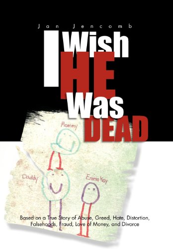 9781465372109: I Wish He Was Dead: Based on a True Story of Abuse, Greed, Hate, Distortion, Falsehoods, Fraud, Love of Money, and Divorce