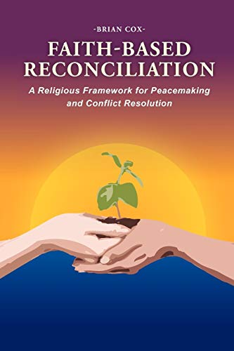 Faith-Based Reconciliation: : A Religious Framework for Peacemaking and Conflict Resolution: Brian ...