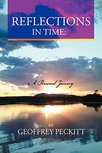 Reflections in Time: A Personal Journey: Geoffrey Peckitt. Dip Ch. Relationship Consultant, ...