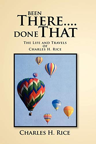 Been There.Done That: The Life and Travels of Charles H Rice: Rice, Charles H