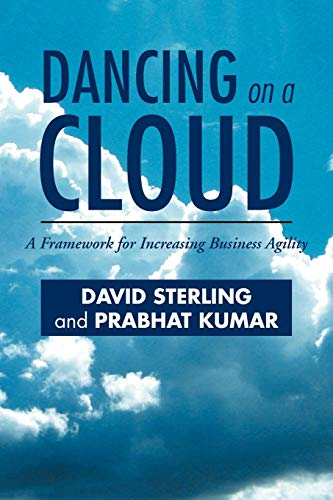Dancing On A Cloud: A Framework for Increasing Business Agility: David Sterling
