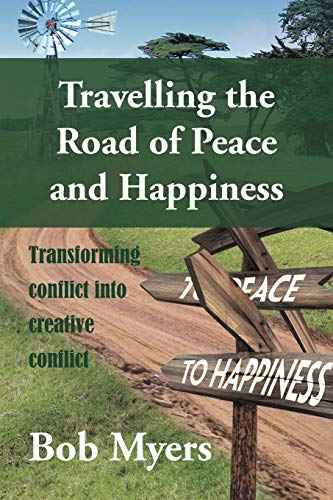 Travelling the Road of Peace and Happiness: Transforming Conflict Into Creative Conflict: Bob Myers