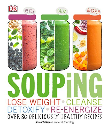 9781465449306: Souping: Lose Weight - Cleanse - Detoxify - Re-Energize; Over 80 Deliciously Healthy Reci