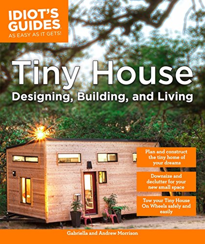 Tiny Home Designs: Tiny House Designing, Building, & Living (Idiot's Guides