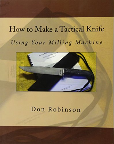 How to Make a Tactical Knife: Using Your Milling Machine: Robinson, Don