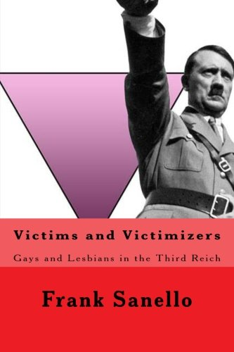 Victims and Victimizers: Gays and Lesbians in the Third Reich: Frank Sanello