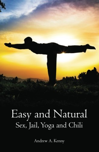 Easy and Natural: Sex, Jail, Yoga and Chili: Andrew A. Kenny