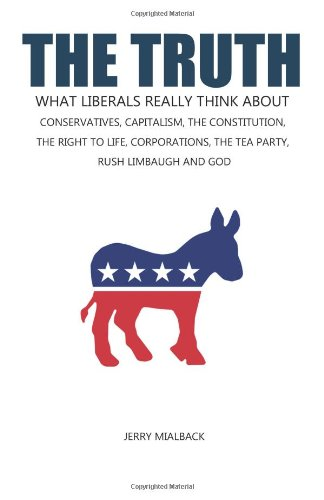 9781466230408: The Truth: What Liberals Really Think About Conservatives, Capitalism, The Constitution, The Right To Life, Corporations, The Tea Party, Rush Limbaugh And God
