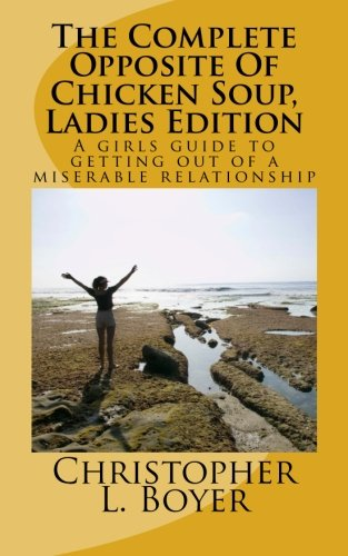 9781466233195: The Complete Opposite Of Chicken Soup, Ladies Edition: A girls guide to getting out of a miserable relationship