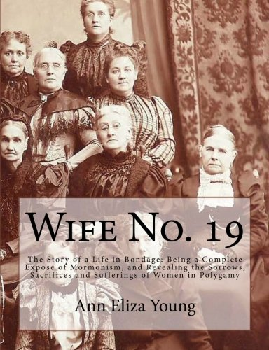 9781466236936: Wife No. 19: The Story of a Life in Bondage: Being a Complete Expose of Mormonism, and Revealing the Sorrows, Sacrifices and Sufferings of Women in Polygamy