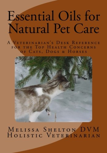 Essential Oils for Natural Pet Care: A: Melissa Shelton DVM
