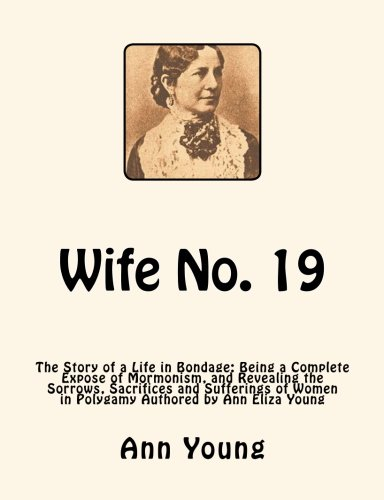 9781466244290: Wife No. 19: The Story of a Life in Bondage: Being a Complete Expose of Mormonism, and Revealing the Sorrows, Sacrifices and Sufferings of Women in Polygamy Authored by Ann Eliza Young
