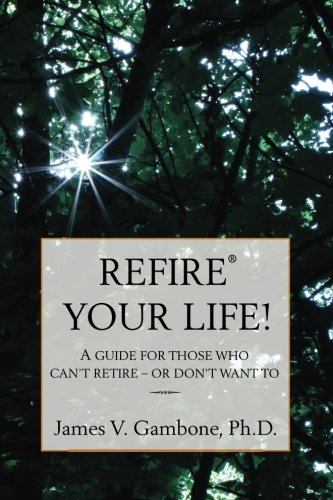 9781466249011: ReFire® Your Life!: A guide for those who can't retire - or don't want to