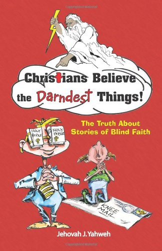 Christians Believe the Darndest Things!: The Truth: Yahweh, Jehovah J.