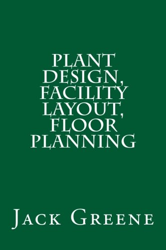 Plant Design, Facility Layout, Floor Planning: Greene, Jack
