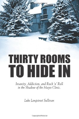 Thirty Rooms To Hide In: Insanity, Addiction, and Rock n Roll in the Shadow of the Mayo Clinic