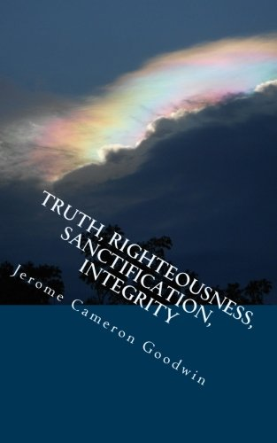 9781466262539: Truth, Righteousness, Sanctification, Integrity: All The Bible Teaches About