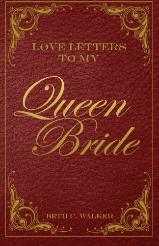 Love Letters To My Queen Bride: Walker, Beth C.; Little, Elizabeth E. [Cover Design]