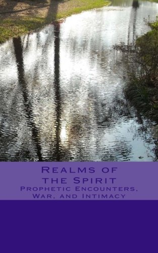 9781466271586: Realms of the Spirit: Prophetic Encounters, War, and Intimacy