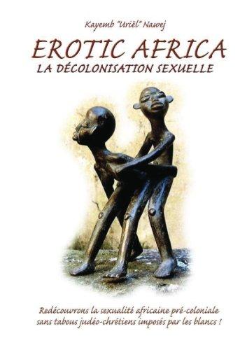 9781466281240: Erotic Africa: La décolonisation sexuelle - redécouvrons la sexualité africaine précoloniale sans tabous judéo-chrétiens imposés par les blancs (French Edition)