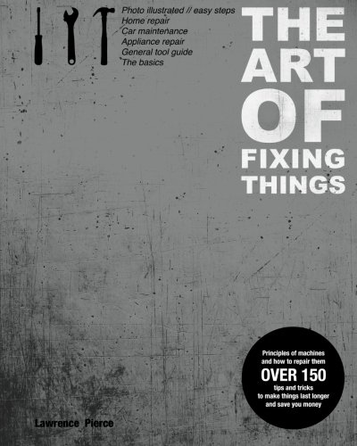 9781466296336: The Art of Fixing Things, principles of machines, and how to repair them: 150 tips and tricks to make things last longer, and save you money.