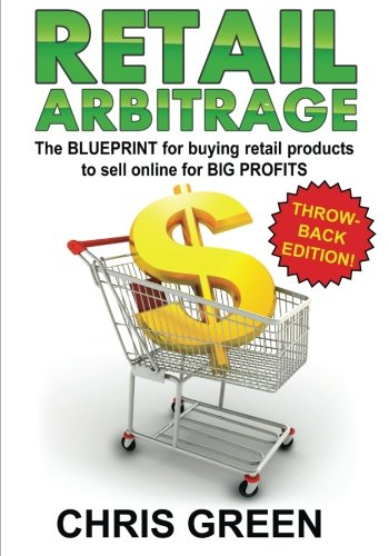 Retail Arbitrage: The Blueprint for Buying Retail Products to Resell Online: Chris Green