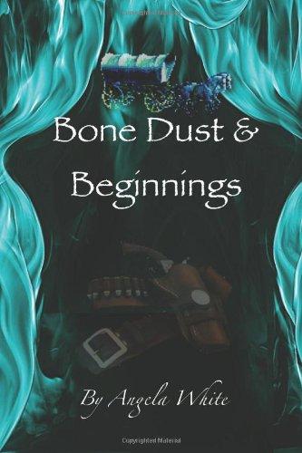 Bone Dust & Beginnings: Book One: White, Angela