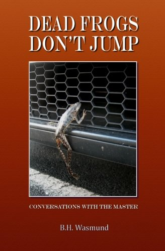Dead Frogs Don't Jump: Conversations with the: B. H. Wasmund