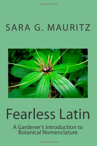 Fearless Latin: A Gardener's Introduction to Botanical Nomenclature: Mauritz, Sara G.