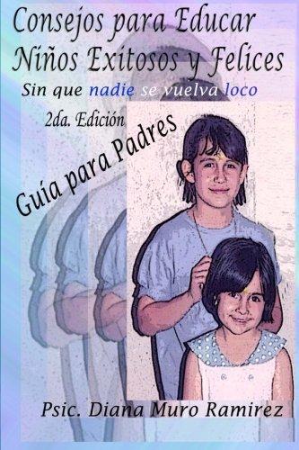 9781466332256: Consejos para Educar Niños Exitosos y Felices, Sin que Nadie se Vuelva Loco: Manual para Padres y Maestros (Spanish Edition)