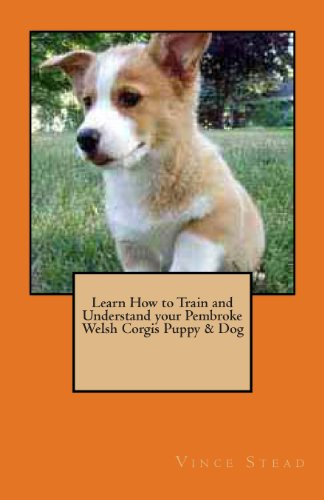 Learn How to Train and Understand your Pembroke Welsh Corgis Puppy & Dog: Stead, Vince