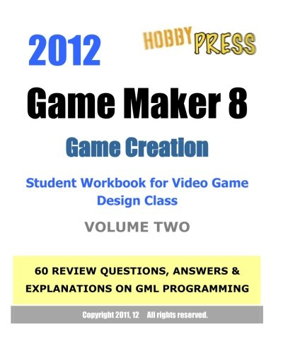 9781466354494: 2012 Game Maker 8 Game Creation Student Workbook for Video Game Design Class - VOLUME TWO: 60 REVIEW QUESTIONS, ANSWERS & EXPLANATIONS focusing on GML programming