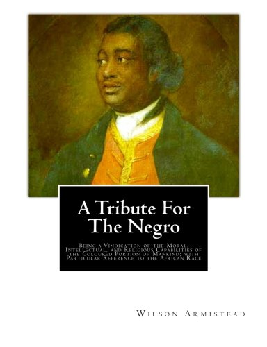 9781466360402: A Tribute for the Negro: Being a Vindication of the Moral, Intellectual, and Religious Capabilities of the Coloured Portion of Mankind; with Particular Reference to the African Race