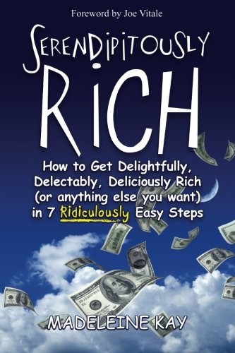 9781466360907: Serendipitously Rich: How to Get Delightfully, Delectably, Deliciously Rich (or Anything Else You Want) in 7 Ridiculously Easy Steps
