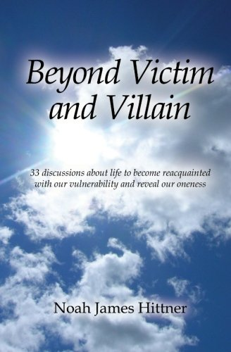 9781466361287: Beyond Victim and Villain: 33 discussions about life to become reacquainted with our vulnerability and reveal our oneness