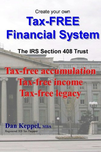 9781466367463: Create Your Own Tax-FREE Financial System: The IRS § 408 Trust: Tax-free accumulation Tax-free income Tax-free legacy