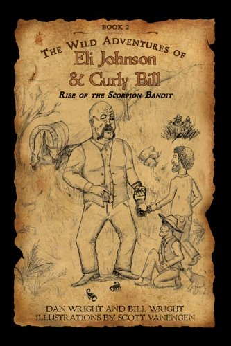 The Wild Adventures of Eli Johnson and Curly Bill: Rise of the Scorpion Bandit (The Wild Adventures of Eli Johnson & Curly Bill) (146638333X) by Dan Wright; Bill Wright