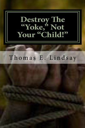9781466387768: Destroy The Yoke, Not Your Child!: Raising healthy, successful, God fearing children